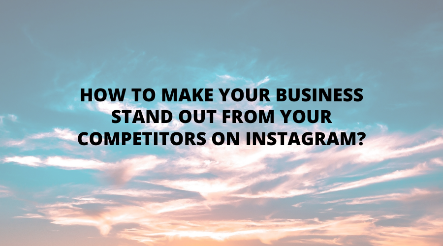 g how-to-make-your-business-stand-out-from-your-competitors-on-instagram